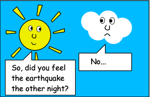 SUN: So, did you feel the earthquake the other night? CLOUD: No...