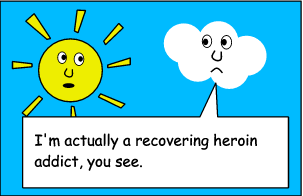CLOUD: I'm actually a recovering heroin addict, you see.