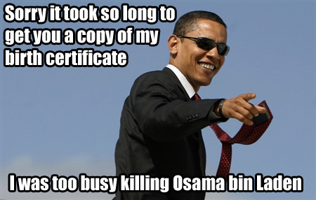 Sorry it took so long to get you a copy of my birth certificate. I was too busy killing Osama bin Laden